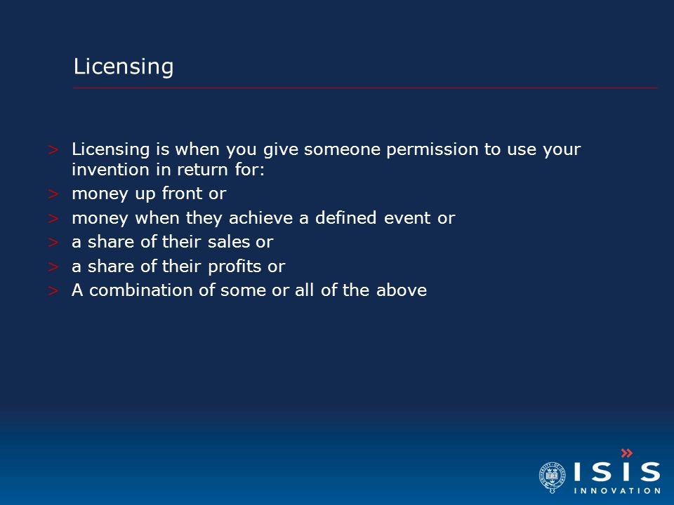 Licensing Licensing is when you give someone permission to use your invention in return for: money up front or.