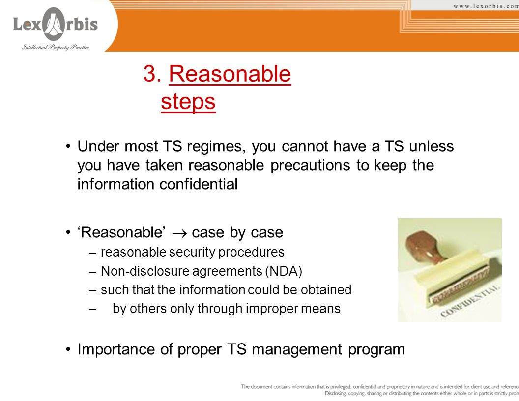 3. Reasonable steps Under most TS regimes, you cannot have a TS unless you have taken reasonable precautions to keep the information confidential.