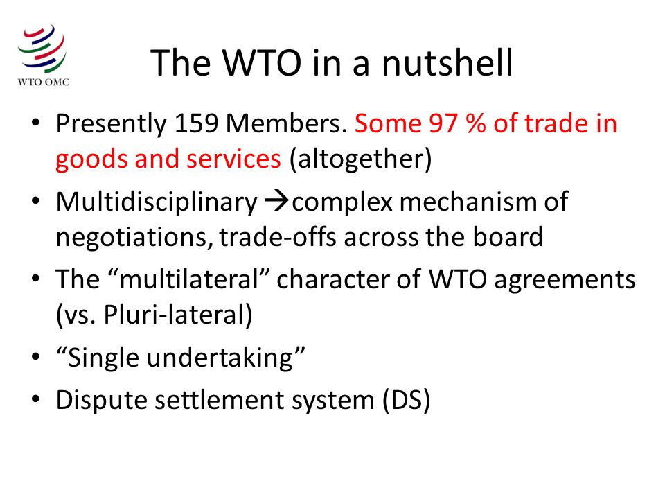 The WTO in a nutshell Presently 159 Members. Some 97 % of trade in goods and services (altogether)