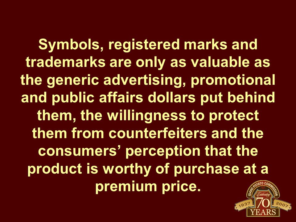 Symbols, registered marks and trademarks are only as valuable as the generic advertising, promotional and public affairs dollars put behind them, the willingness to protect them from counterfeiters and the consumers' perception that the product is worthy of purchase at a premium price.