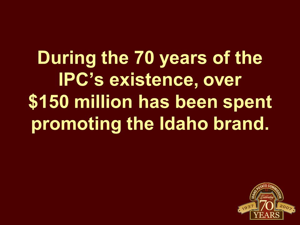 During the 70 years of the IPC's existence, over $150 million has been spent promoting the Idaho brand.