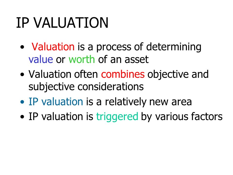 IP VALUATION Valuation is a process of determining value or worth of an asset. Valuation often combines objective and subjective considerations.