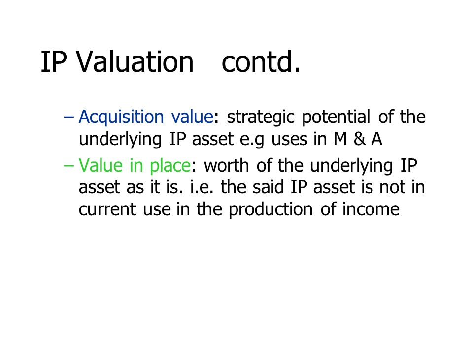 IP Valuation contd. Acquisition value: strategic potential of the underlying IP asset e.g uses in M & A.