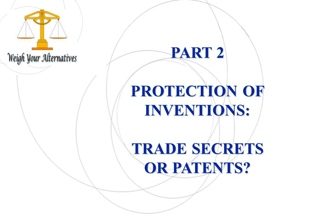 PART 2 PROTECTION OF INVENTIONS: TRADE SECRETS OR PATENTS