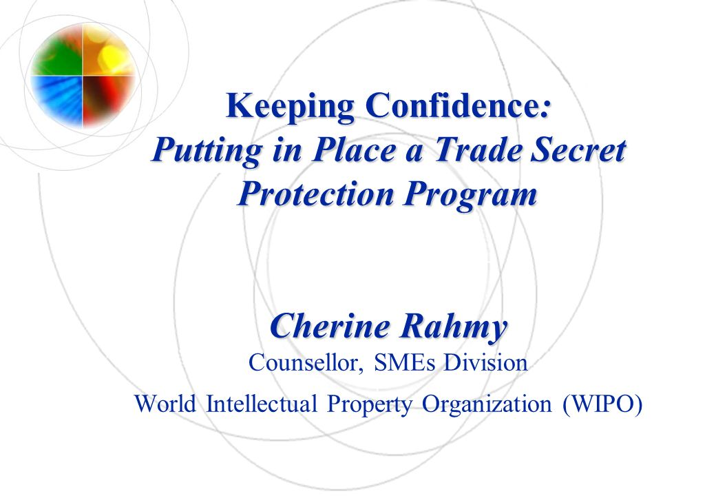 Keeping Confidence: Putting in Place a Trade Secret Protection Program Cherine Rahmy Counsellor, SMEs Division World Intellectual Property Organization (WIPO)