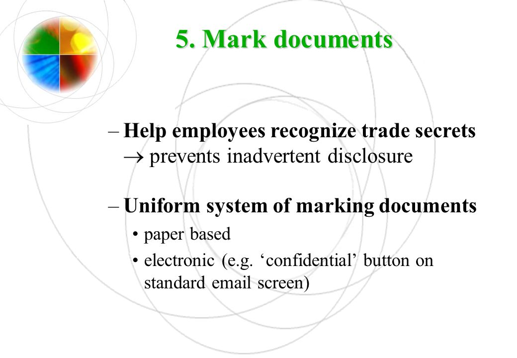 5. Mark documents Help employees recognize trade secrets  prevents inadvertent disclosure. Uniform system of marking documents.