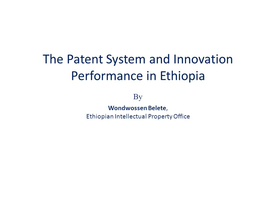 The Patent System and Innovation Performance in Ethiopia By Wondwossen Belete, Ethiopian Intellectual Property Office