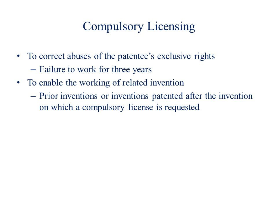 Compulsory Licensing To correct abuses of the patentee's exclusive rights. Failure to work for three years.
