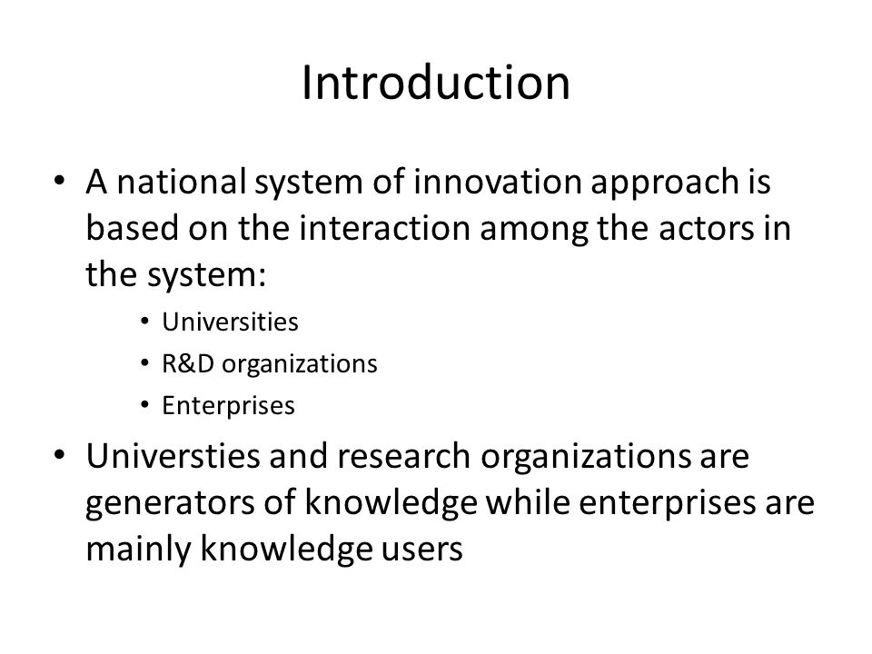 Introduction A national system of innovation approach is based on the interaction among the actors in the system: