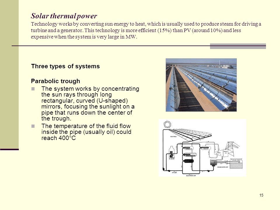 Solar thermal power Technology works by converting sun energy to heat, which is usually used to produce steam for driving a turbine and a generator. This technology is more efficient (15%) than PV (around 10%) and less expensive when the system is very large in MW.