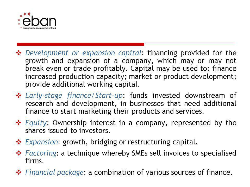 Development or expansion capital: financing provided for the growth and expansion of a company, which may or may not break even or trade profitably. Capital may be used to: finance increased production capacity; market or product development; provide additional working capital.