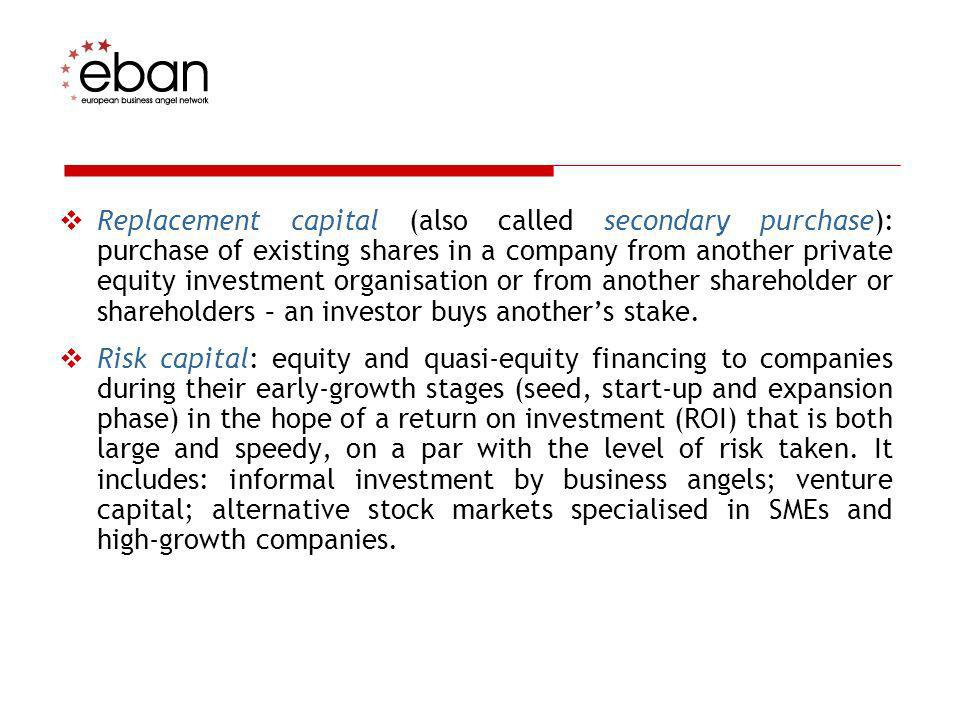 Replacement capital (also called secondary purchase): purchase of existing shares in a company from another private equity investment organisation or from another shareholder or shareholders – an investor buys another's stake.