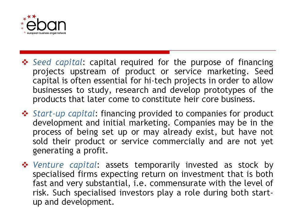 Seed capital: capital required for the purpose of financing projects upstream of product or service marketing. Seed capital is often essential for hi-tech projects in order to allow businesses to study, research and develop prototypes of the products that later come to constitute heir core business.