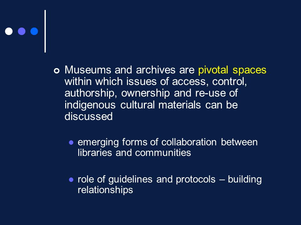 Museums and archives are pivotal spaces within which issues of access, control, authorship, ownership and re-use of indigenous cultural materials can be discussed