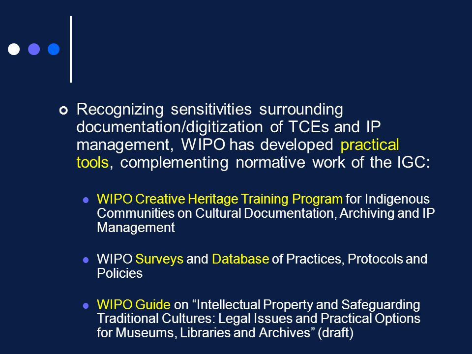 Recognizing sensitivities surrounding documentation/digitization of TCEs and IP management, WIPO has developed practical tools, complementing normative work of the IGC: