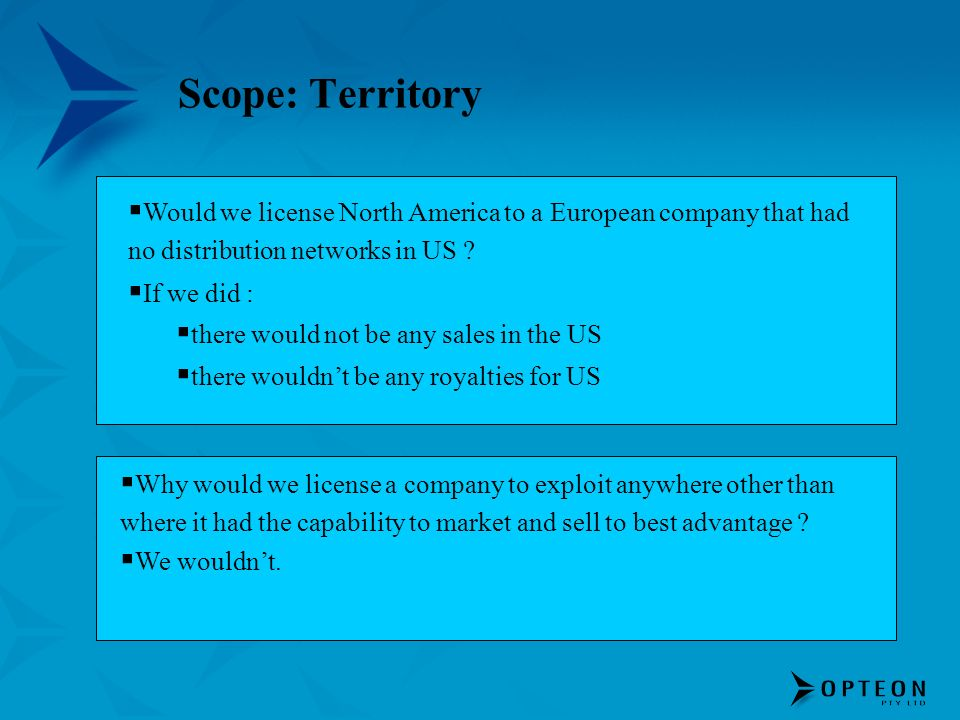 Scope: Territory Would we license North America to a European company that had no distribution networks in US