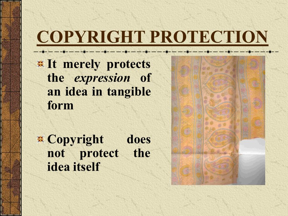 COPYRIGHT PROTECTION It merely protects the expression of an idea in tangible form. Copyright does not protect the idea itself.