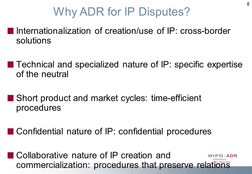 Why ADR for IP Disputes Internationalization of creation/use of IP: cross-border solutions.
