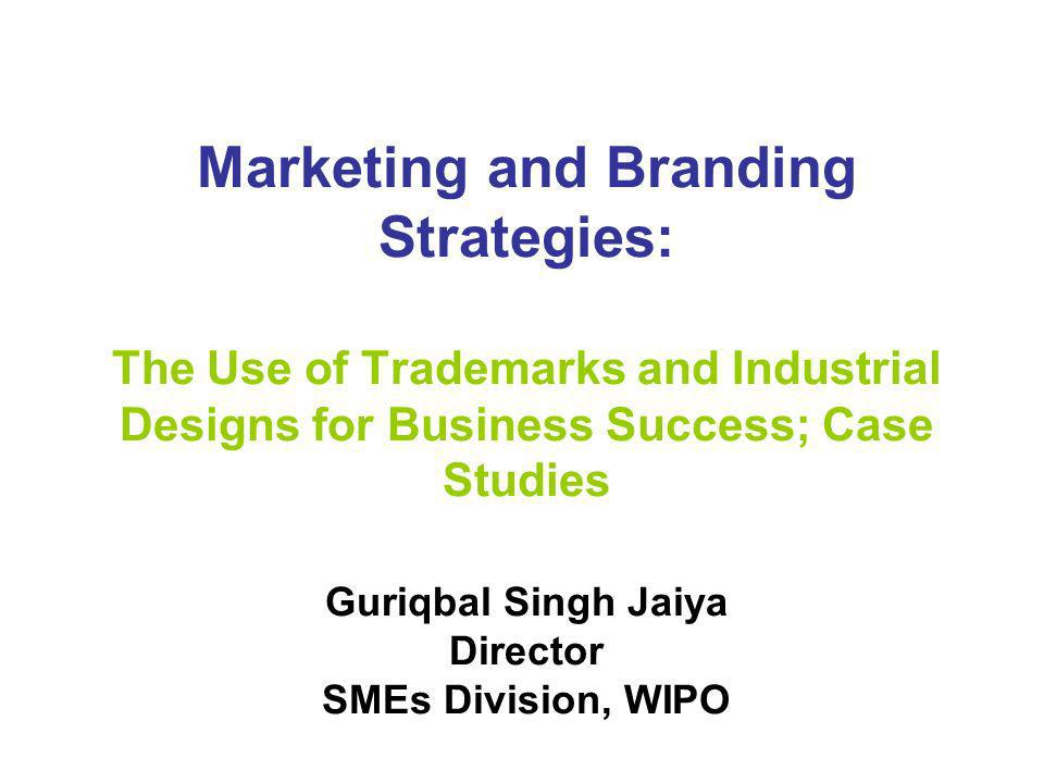 Marketing and Branding Strategies: The Use of Trademarks and Industrial Designs for Business Success; Case Studies Guriqbal Singh Jaiya Director SMEs Division, WIPO