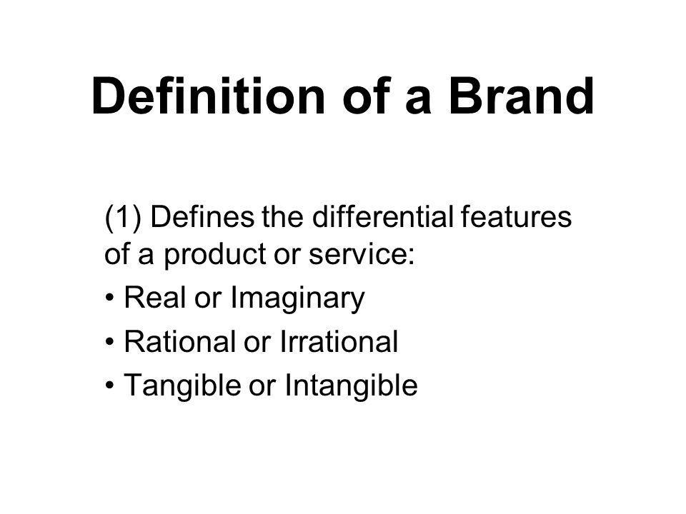 Definition of a Brand (1) Defines the differential features of a product or service: Real or Imaginary.