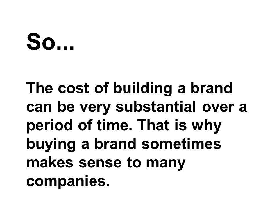 So... The cost of building a brand can be very substantial over a period of time.