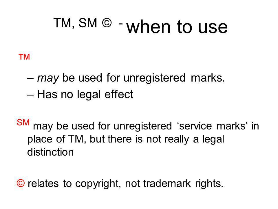 TM, SM © - when to use ™ may be used for unregistered marks. Has no legal effect.