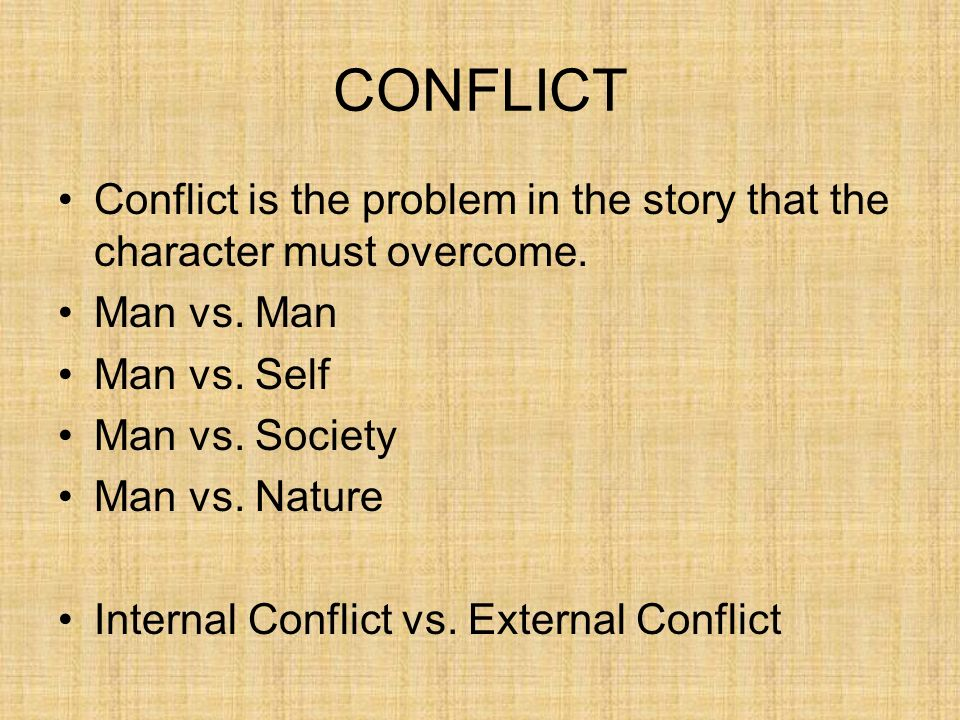 CONFLICT Conflict is the problem in the story that the character must overcome. Man vs. Man. Man vs. Self.