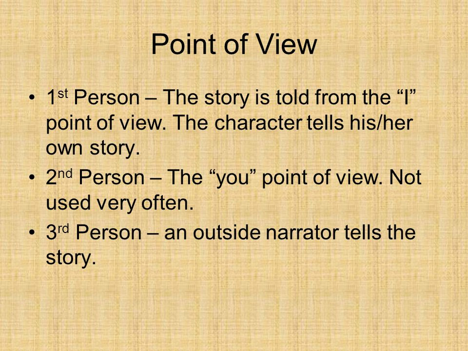 Point of View 1st Person – The story is told from the I point of view. The character tells his/her own story.