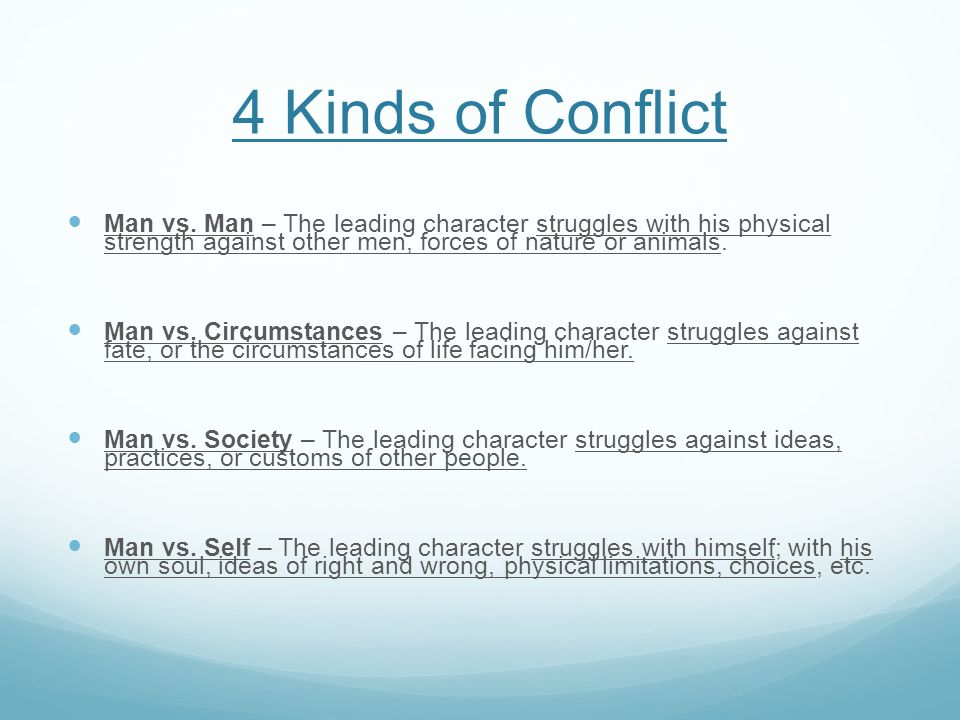 4 Kinds of Conflict Man vs. Man – The leading character struggles with his physical strength against other men, forces of nature or animals.