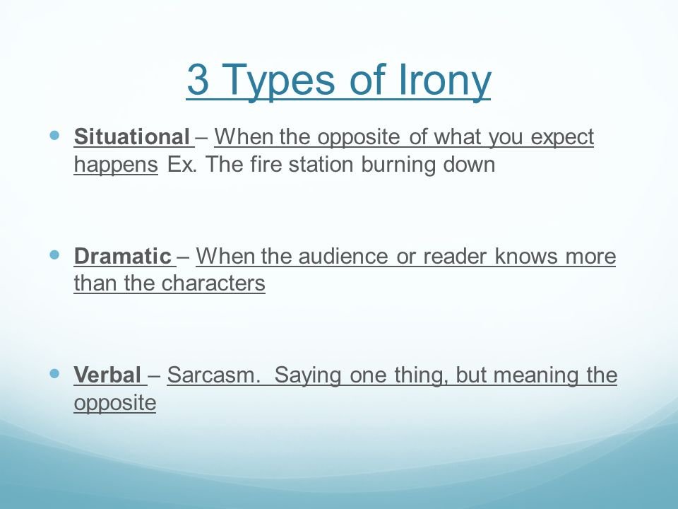 3 Types of Irony Situational – When the opposite of what you expect happens Ex. The fire station burning down.