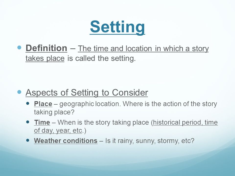Setting Definition – The time and location in which a story takes place is called the setting. Aspects of Setting to Consider.