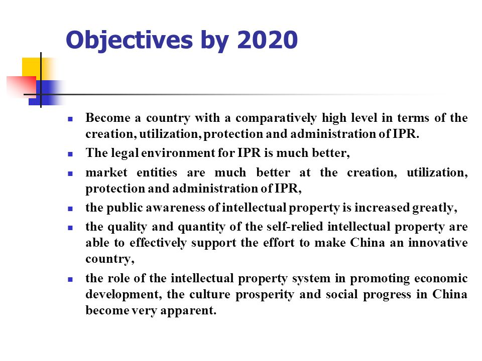 Objectives by 2020 Become a country with a comparatively high level in terms of the creation, utilization, protection and administration of IPR.