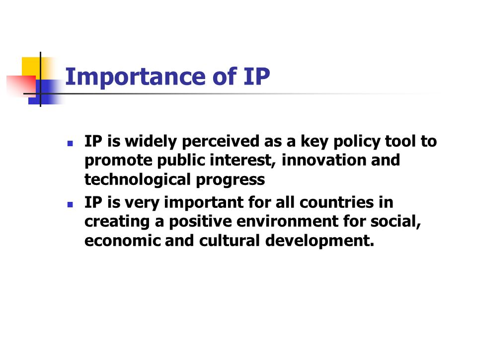 Importance of IP IP is widely perceived as a key policy tool to promote public interest, innovation and technological progress.