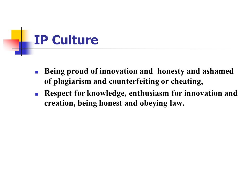 IP Culture Being proud of innovation and honesty and ashamed of plagiarism and counterfeiting or cheating,