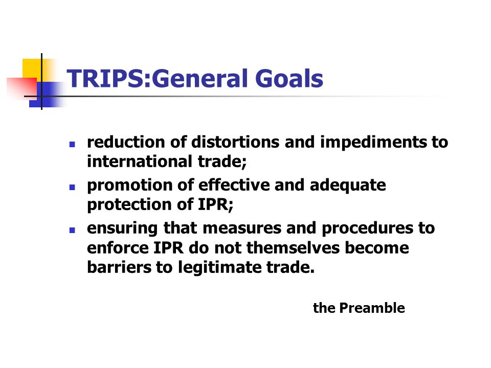 TRIPS:General Goals reduction of distortions and impediments to international trade; promotion of effective and adequate protection of IPR;