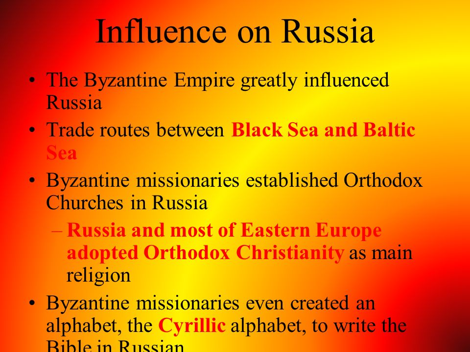 Influence on Russia The Byzantine Empire greatly influenced Russia