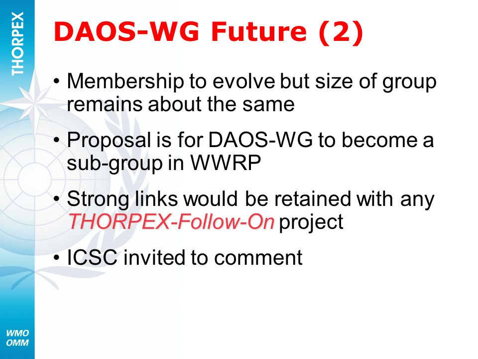 DAOS-WG Future (2) Membership to evolve but size of group remains about the same. Proposal is for DAOS-WG to become a sub-group in WWRP.