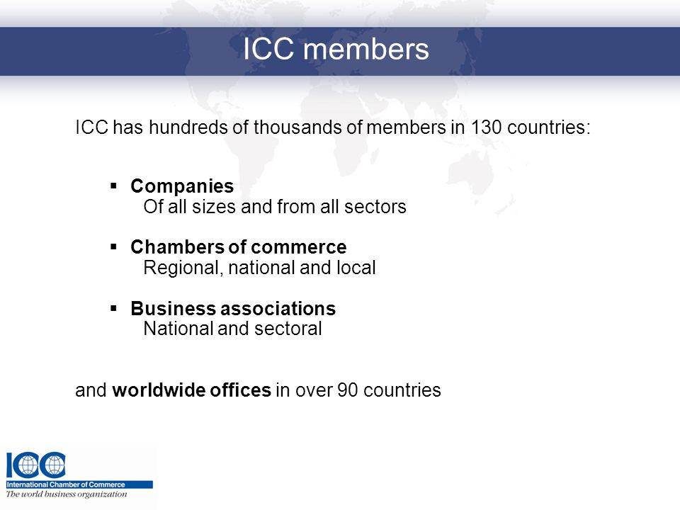 ICC members ICC has hundreds of thousands of members in 130 countries: