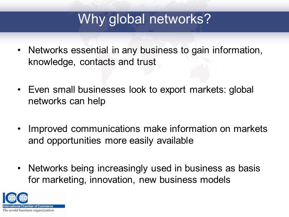 Why global networks Networks essential in any business to gain information, knowledge, contacts and trust.