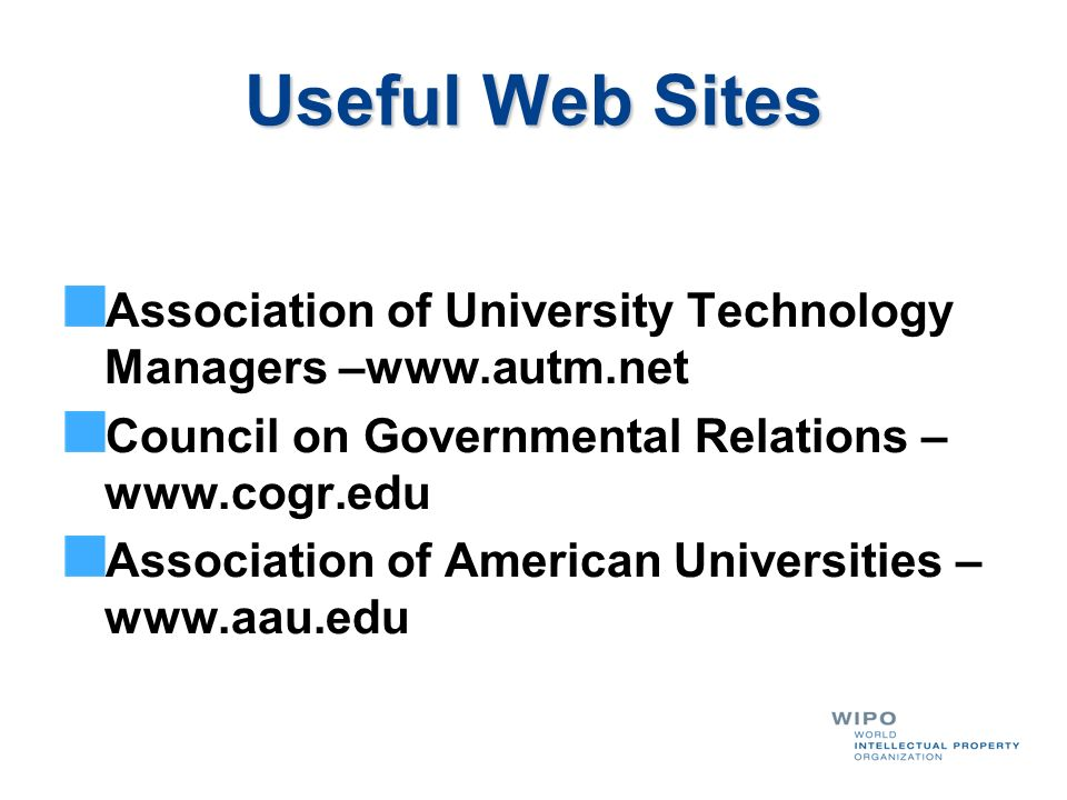 Useful Web Sites Association of University Technology Managers –www.autm.net. Council on Governmental Relations –www.cogr.edu.