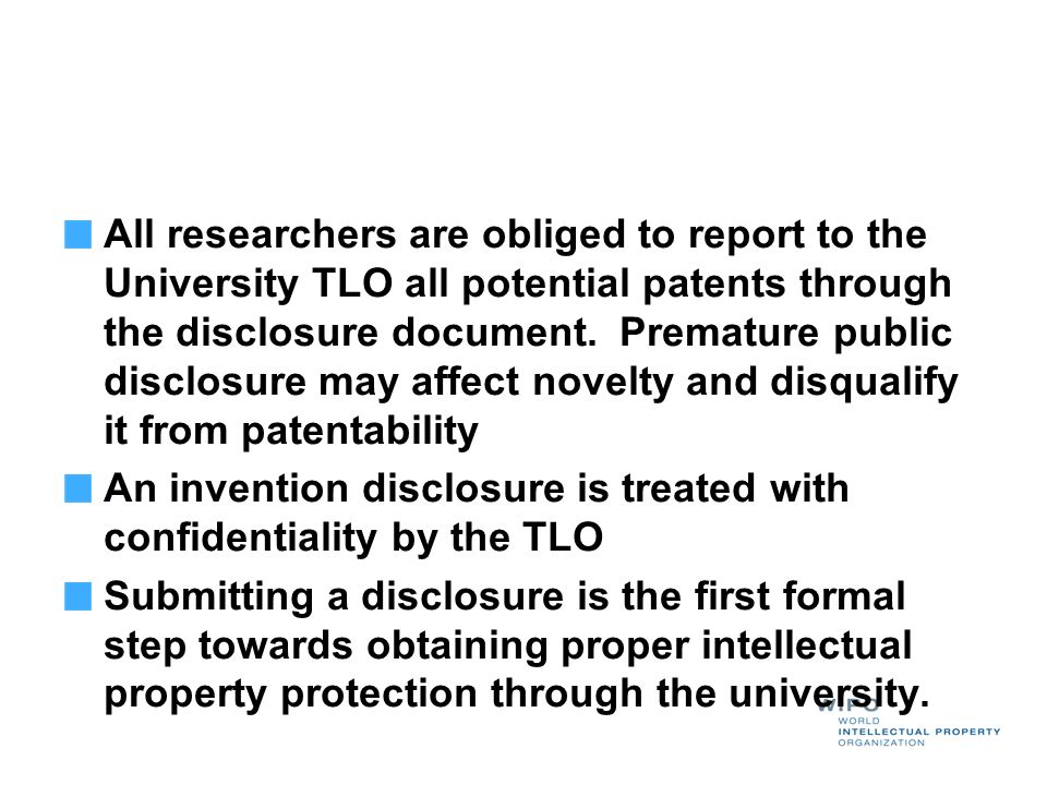 All researchers are obliged to report to the University TLO all potential patents through the disclosure document. Premature public disclosure may affect novelty and disqualify it from patentability