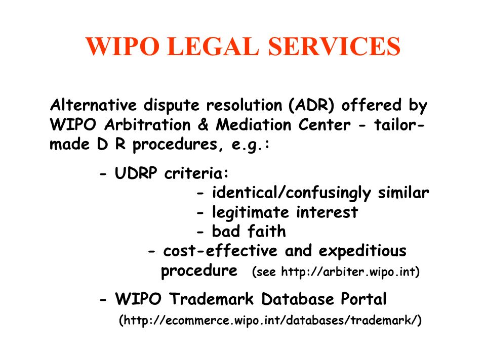 WIPO LEGAL SERVICES Alternative dispute resolution (ADR) offered by WIPO Arbitration & Mediation Center - tailor-made D R procedures, e.g.: