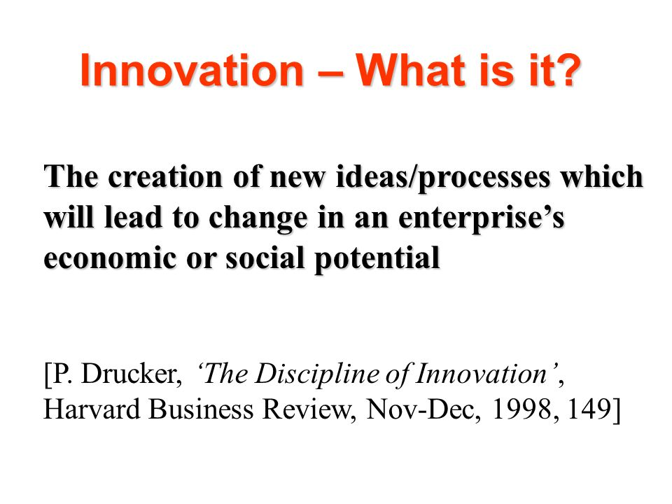 Innovation – What is it The creation of new ideas/processes which will lead to change in an enterprise's economic or social potential.