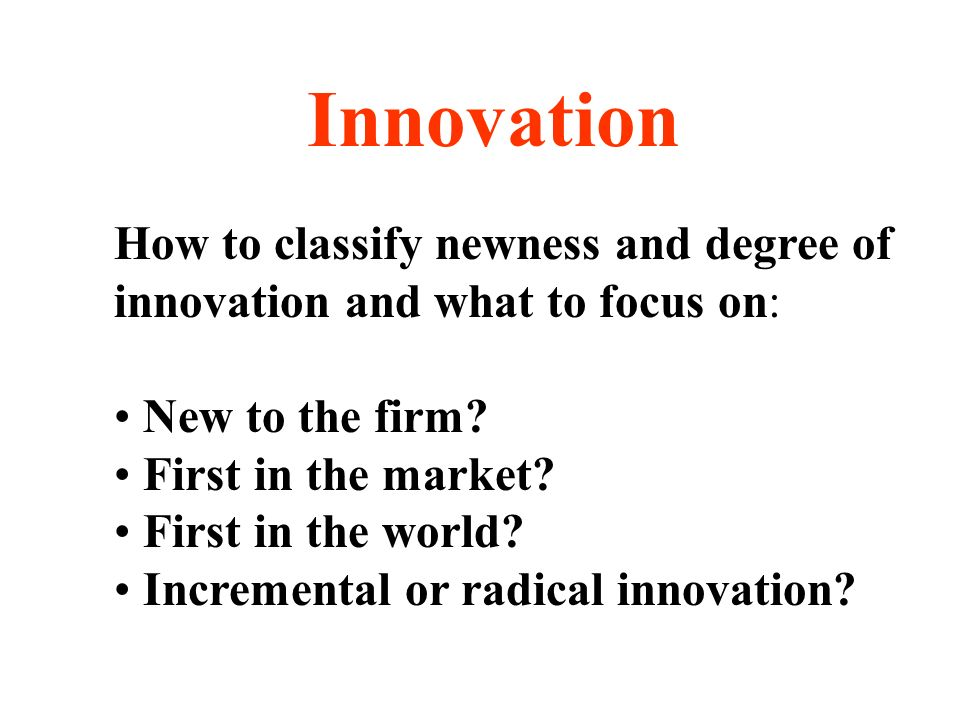 Innovation How to classify newness and degree of innovation and what to focus on: New to the firm