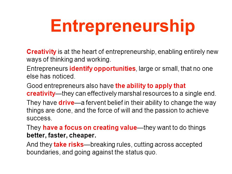 Entrepreneurship Creativity is at the heart of entrepreneurship, enabling entirely new ways of thinking and working.