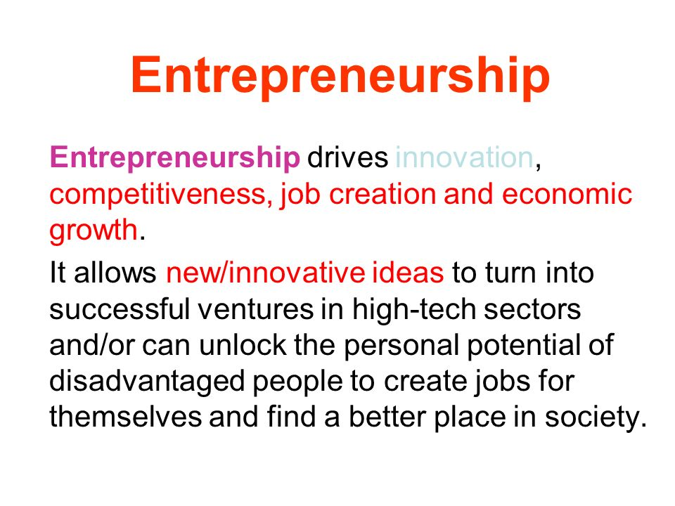 Entrepreneurship Entrepreneurship drives innovation, competitiveness, job creation and economic growth.