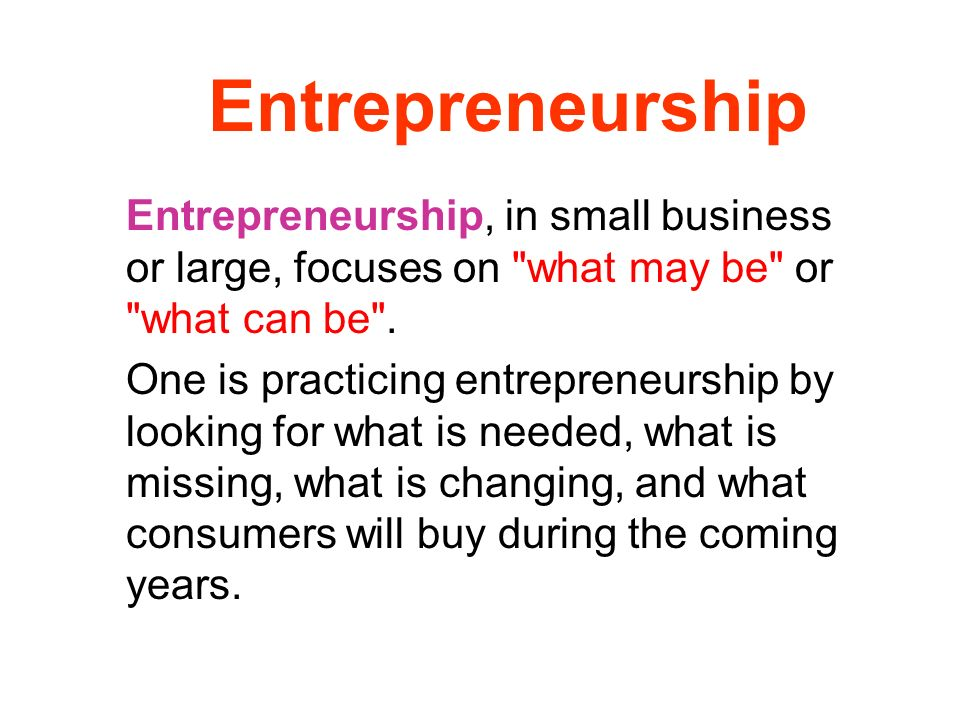 Entrepreneurship Entrepreneurship, in small business or large, focuses on what may be or what can be .