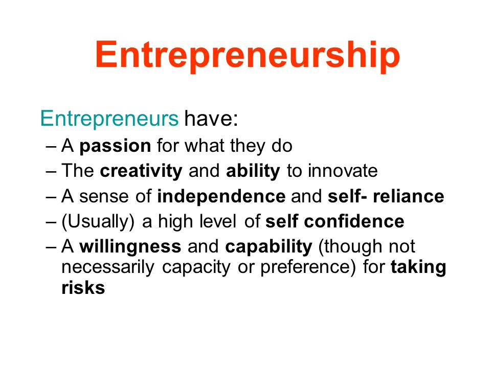 Entrepreneurship Entrepreneurs have: A passion for what they do