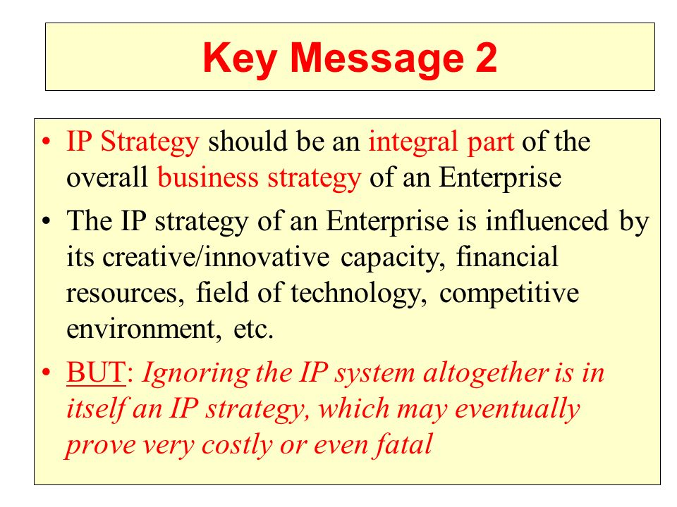 Key Message 2 IP Strategy should be an integral part of the overall business strategy of an Enterprise.