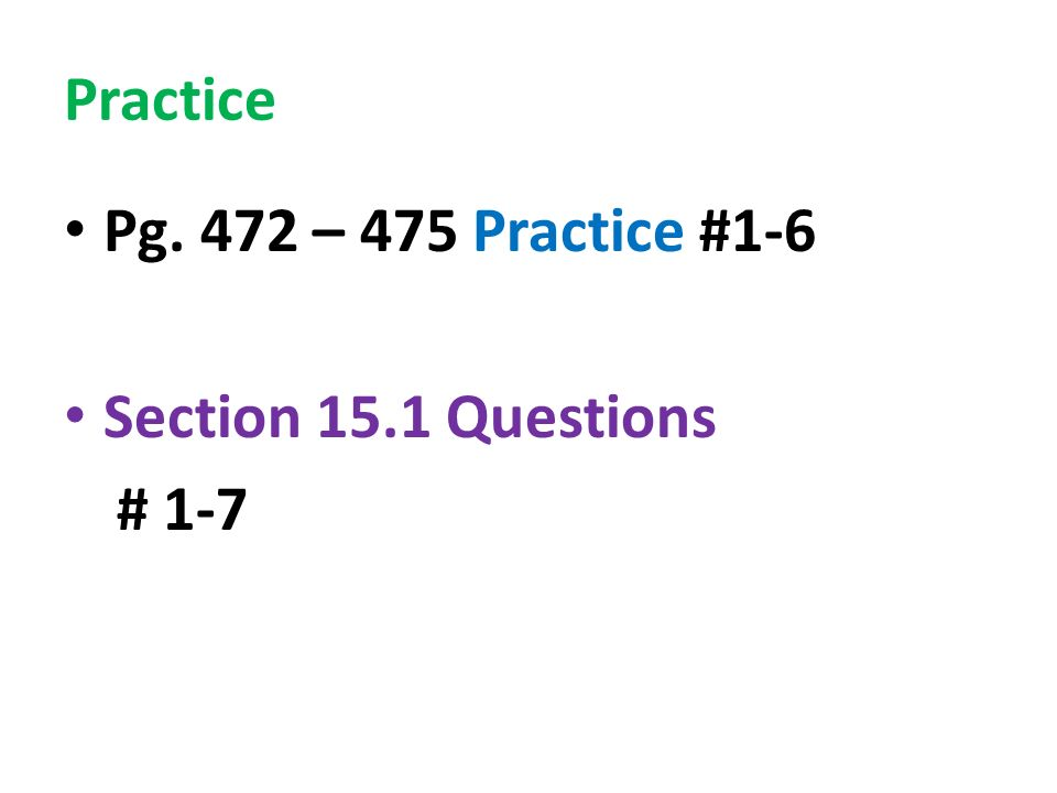 Practice Pg. 472 – 475 Practice #1-6 Section 15.1 Questions # 1-7